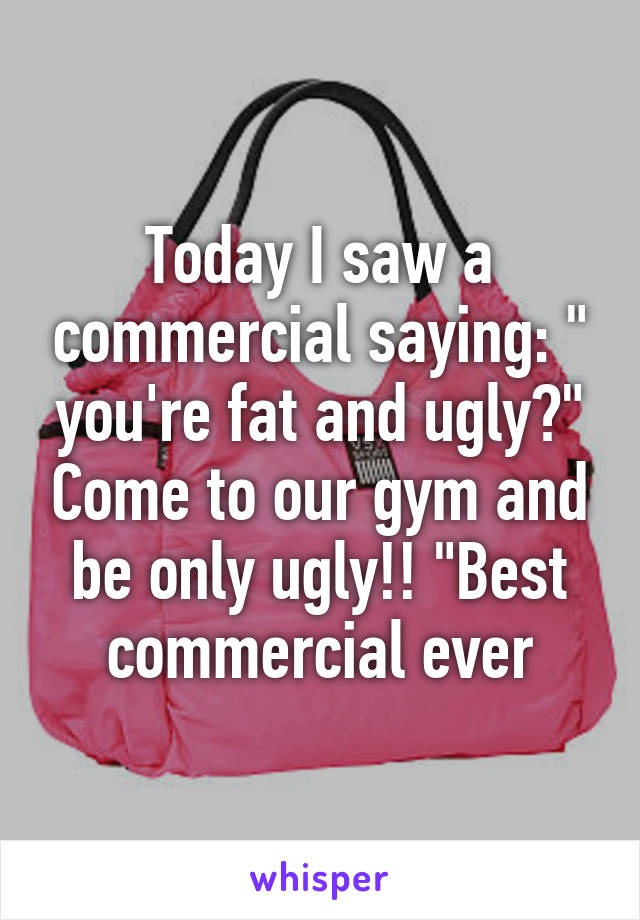 "Today I saw a commercial saying: "" you're fat and ugly?"" Come to our gym and be only ugly!! ""Best commercial ever"