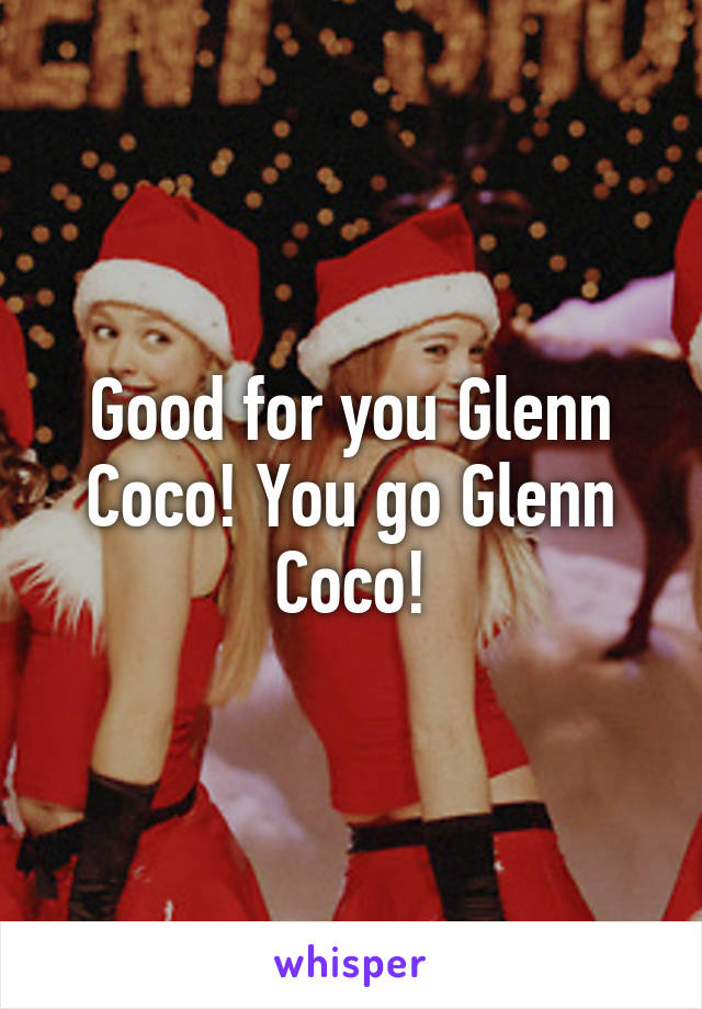 Good for you Glenn Coco! You go Glenn Coco!