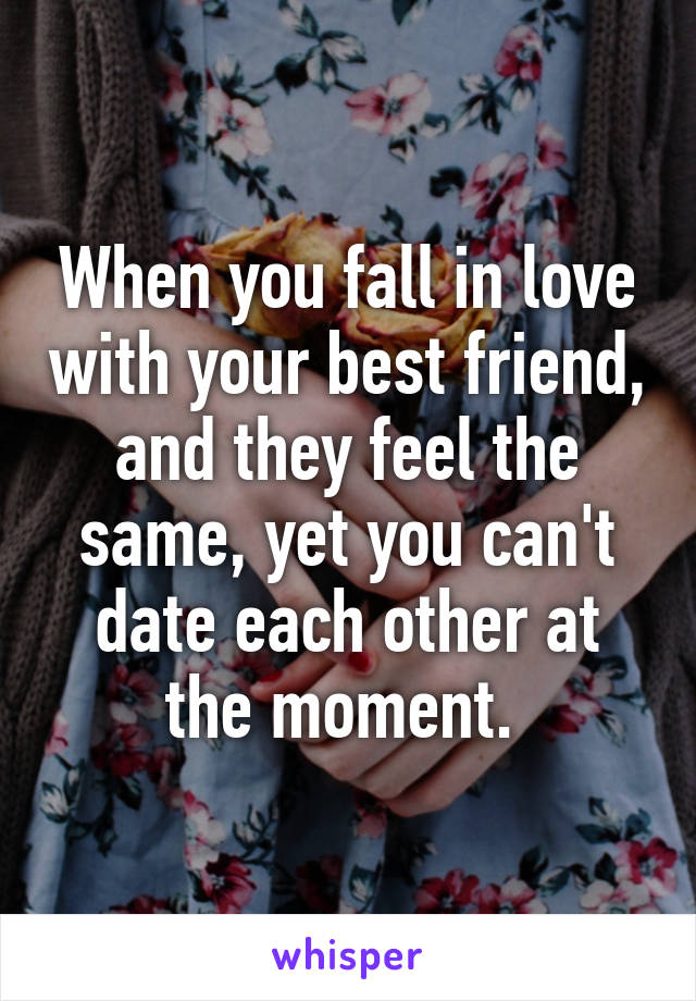 When you fall in love with your best friend, and they feel the same, yet you can't date each other at the moment.
