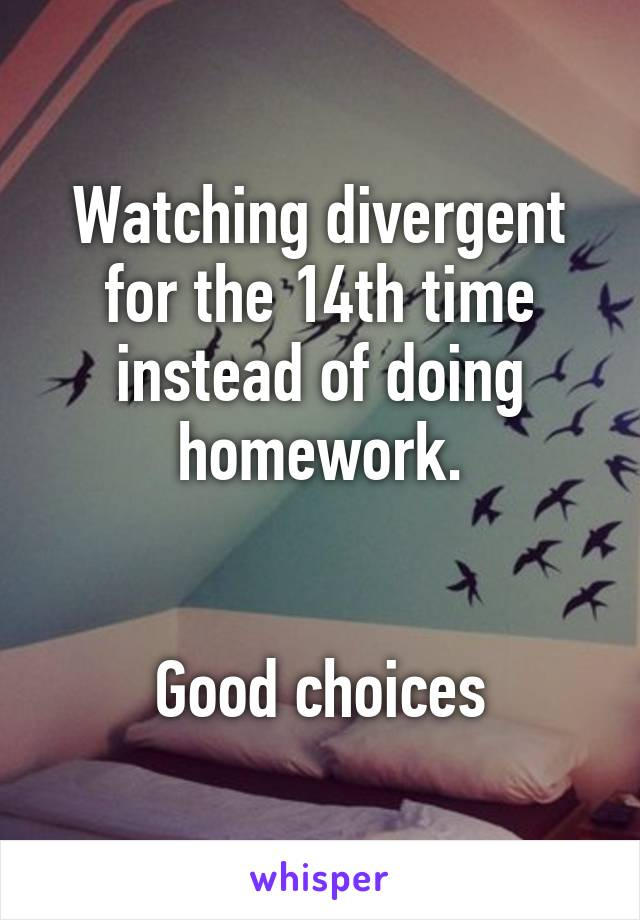Watching divergent for the 14th time instead of doing homework.   Good choices