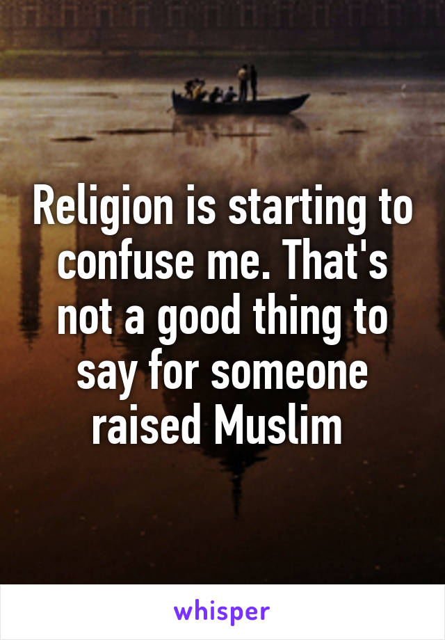 Religion is starting to confuse me. That's not a good thing to say for someone raised Muslim