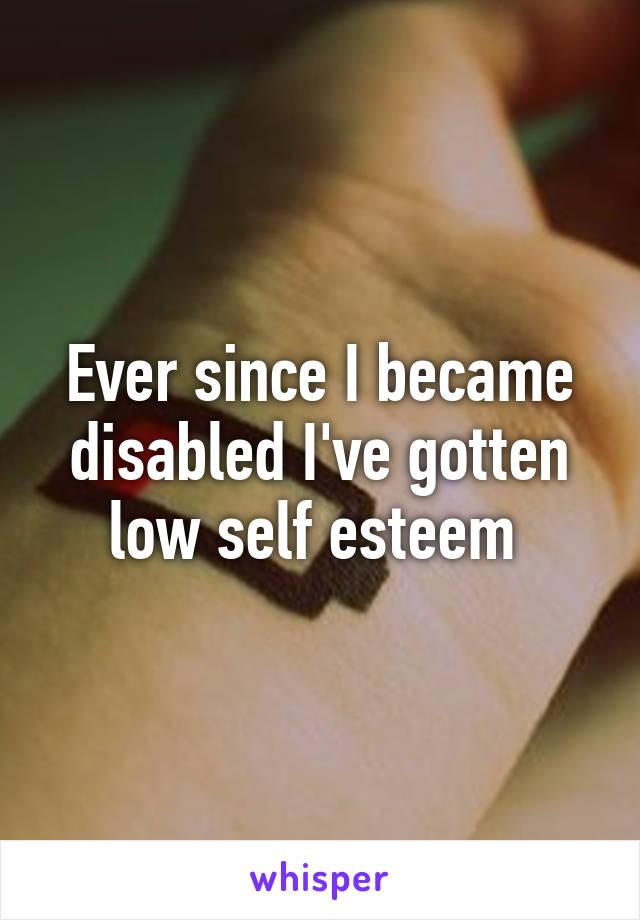 Ever since I became disabled I've gotten low self esteem