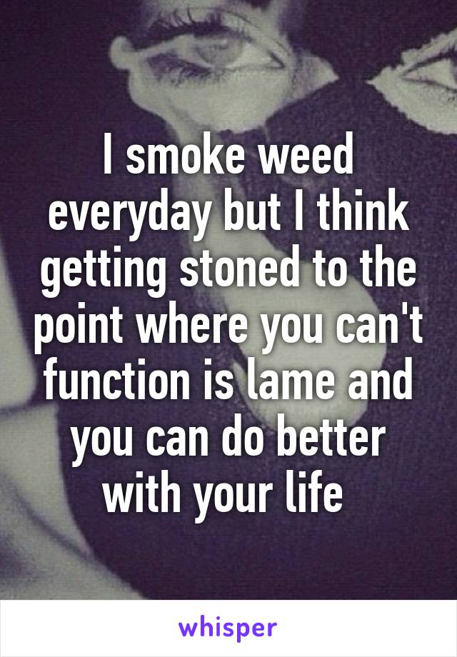 I smoke weed everyday but I think getting stoned to the point where you can't function is lame and you can do better with your life