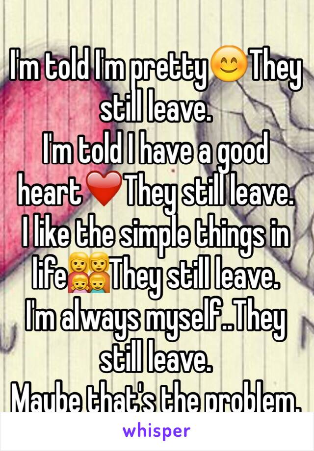 I'm told I'm pretty😊They still leave. I'm told I have a good heart❤️They still leave. I like the simple things in life👩‍👩‍👧‍👦They still leave. I'm always myself..They still leave.  Maybe that's the problem.