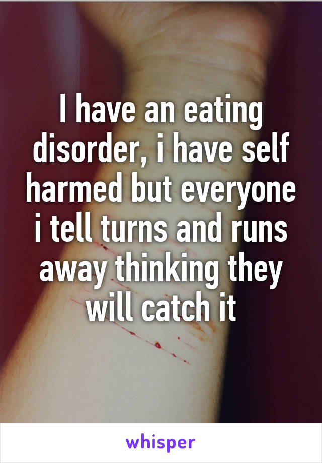 I have an eating disorder, i have self harmed but everyone i tell turns and runs away thinking they will catch it
