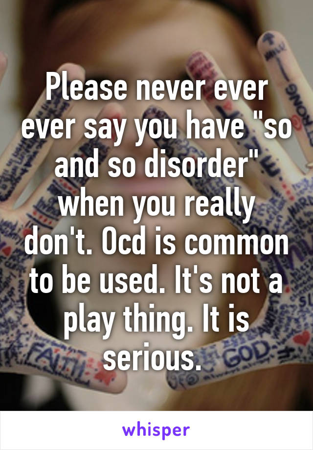 """Please never ever ever say you have """"so and so disorder"""" when you really don't. Ocd is common to be used. It's not a play thing. It is serious."""