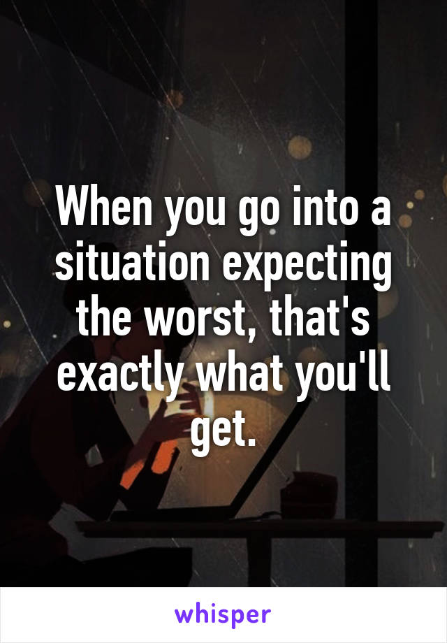 When you go into a situation expecting the worst, that's exactly what you'll get.