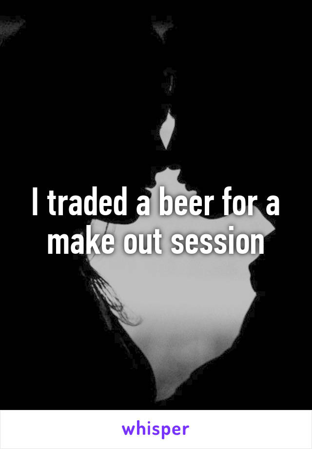 I traded a beer for a make out session
