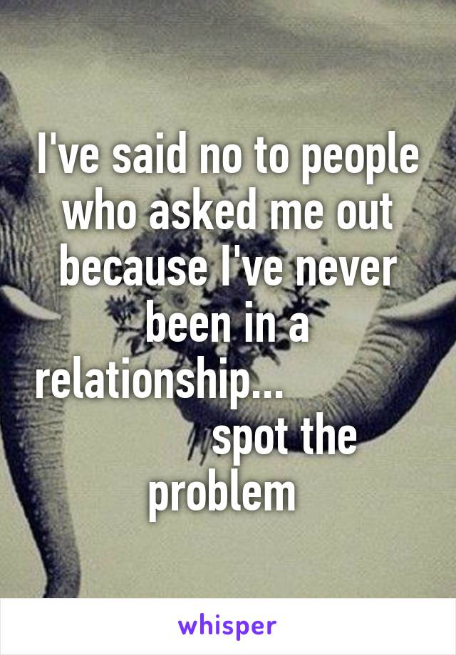 I've said no to people who asked me out because I've never been in a relationship...                       spot the problem