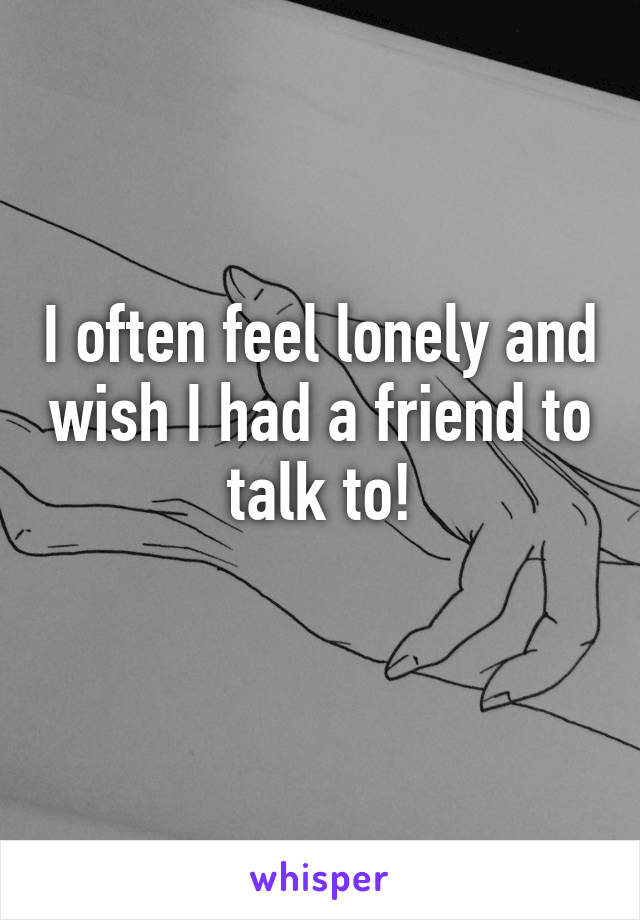 I often feel lonely and wish I had a friend to talk to!