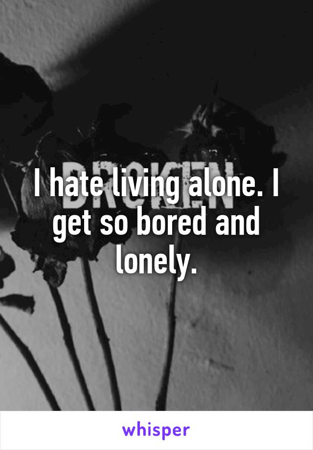 I hate living alone. I get so bored and lonely.