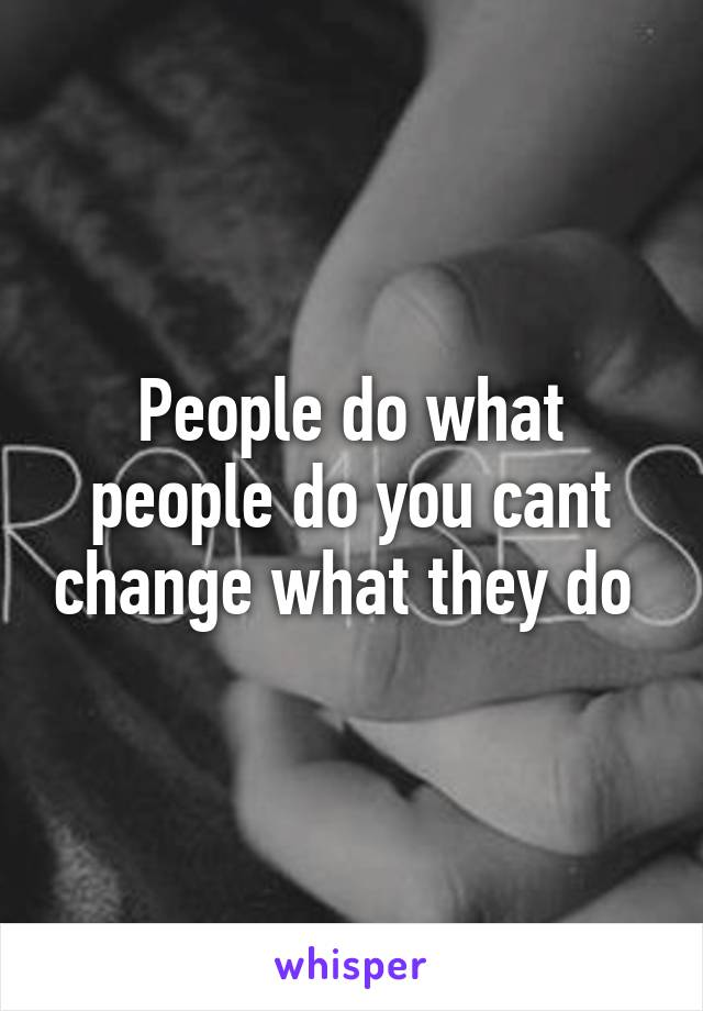 People do what people do you cant change what they do
