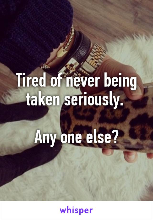 Tired of never being taken seriously.   Any one else?
