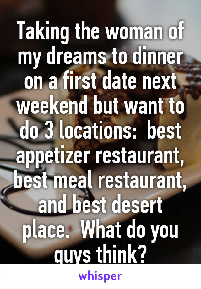 Taking the woman of my dreams to dinner on a first date next weekend but want to do 3 locations:  best appetizer restaurant, best meal restaurant, and best desert place.  What do you guys think?