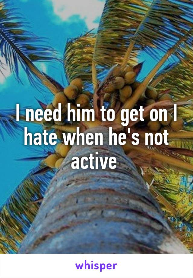 I need him to get on I hate when he's not active