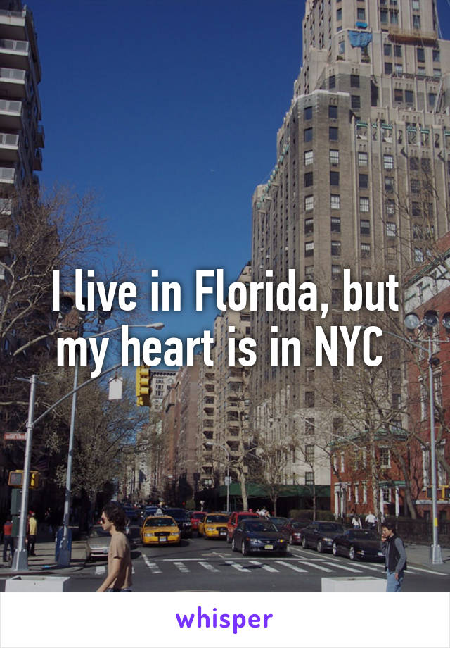 I live in Florida, but my heart is in NYC