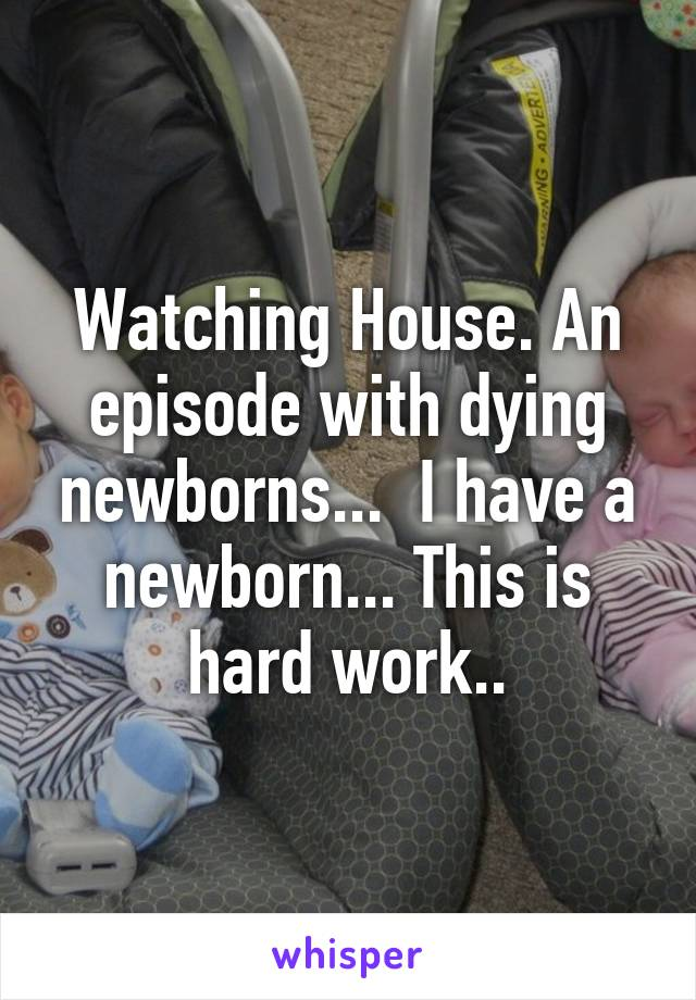 Watching House. An episode with dying newborns...  I have a newborn... This is hard work..