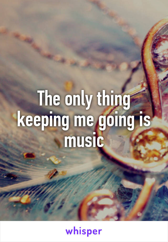 The only thing keeping me going is music