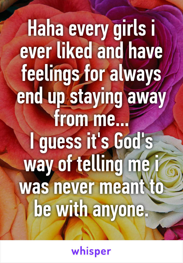 Haha every girls i ever liked and have feelings for always end up staying away from me... I guess it's God's way of telling me i was never meant to be with anyone.
