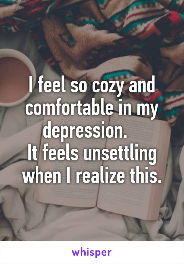 I feel so cozy and comfortable in my depression.    It feels unsettling when I realize this.