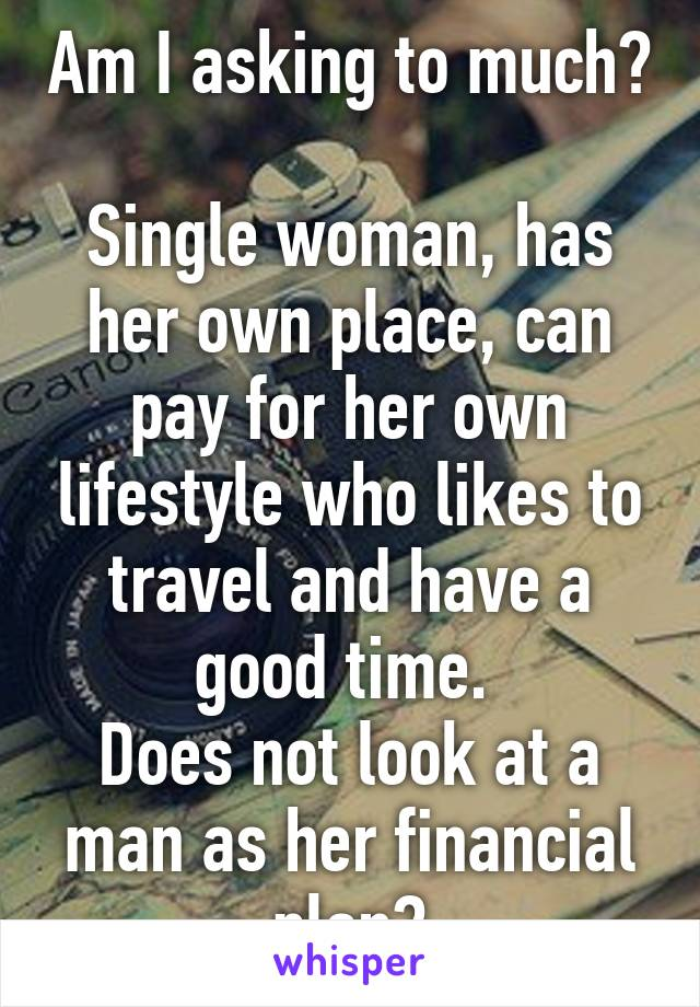 Am I asking to much?  Single woman, has her own place, can pay for her own lifestyle who likes to travel and have a good time.  Does not look at a man as her financial plan?