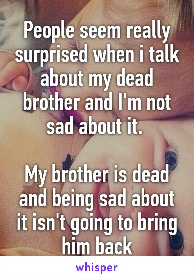 People seem really surprised when i talk about my dead brother and I'm not sad about it.   My brother is dead and being sad about it isn't going to bring him back