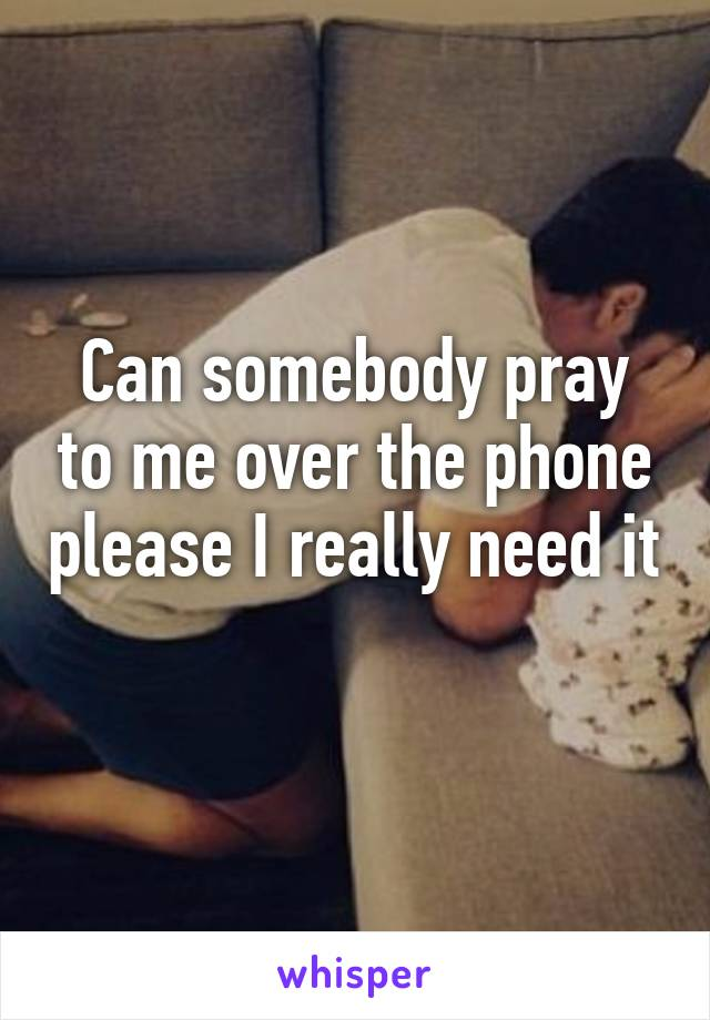 Can somebody pray to me over the phone please I really need it