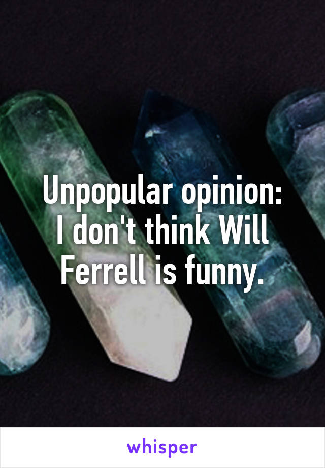 Unpopular opinion: I don't think Will Ferrell is funny.