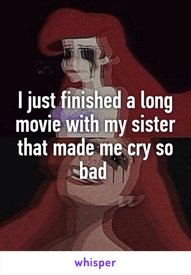 I just finished a long movie with my sister that made me cry so bad