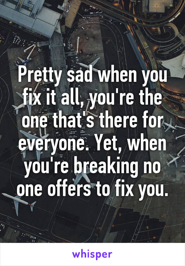 Pretty sad when you fix it all, you're the one that's there for everyone. Yet, when you're breaking no one offers to fix you.