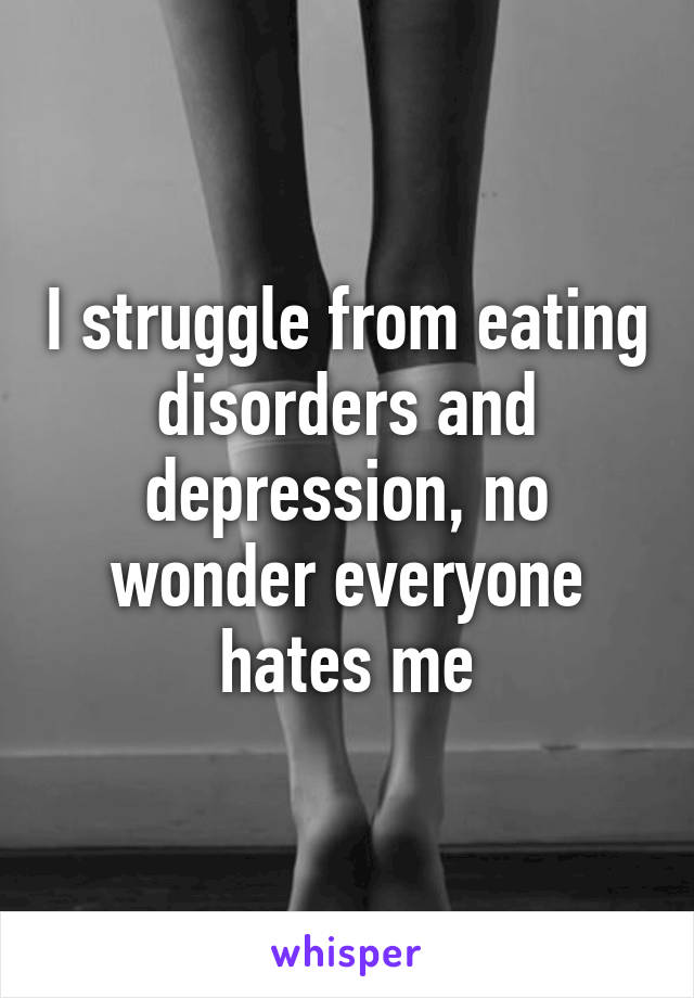 I struggle from eating disorders and depression, no wonder everyone hates me