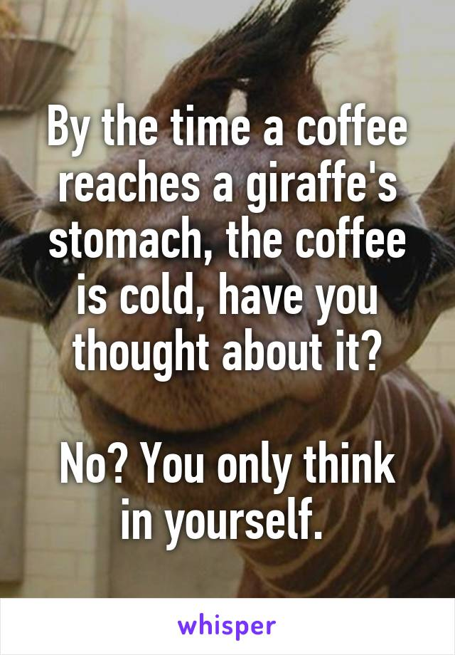 By the time a coffee reaches a giraffe's stomach, the coffee is cold, have you thought about it?  No? You only think in yourself.
