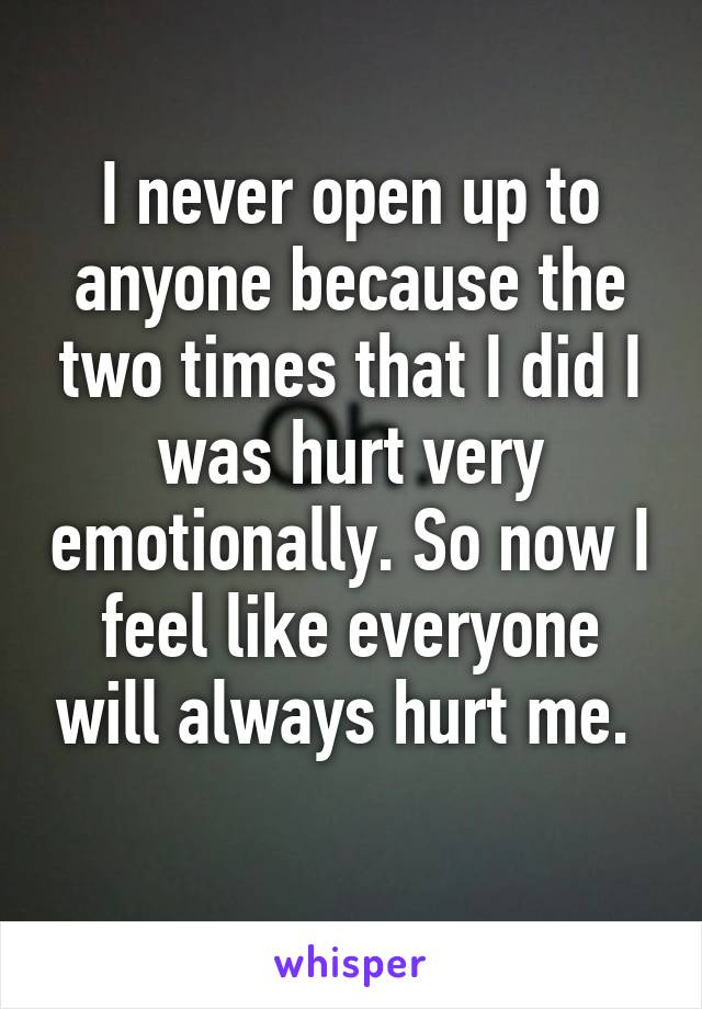 I never open up to anyone because the two times that I did I was hurt very emotionally. So now I feel like everyone will always hurt me.