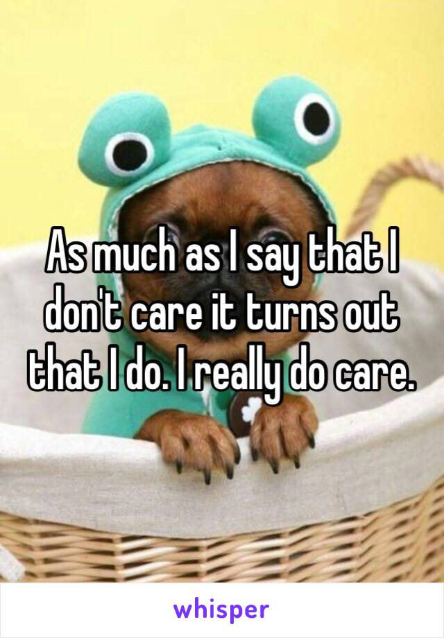 As much as I say that I don't care it turns out that I do. I really do care.