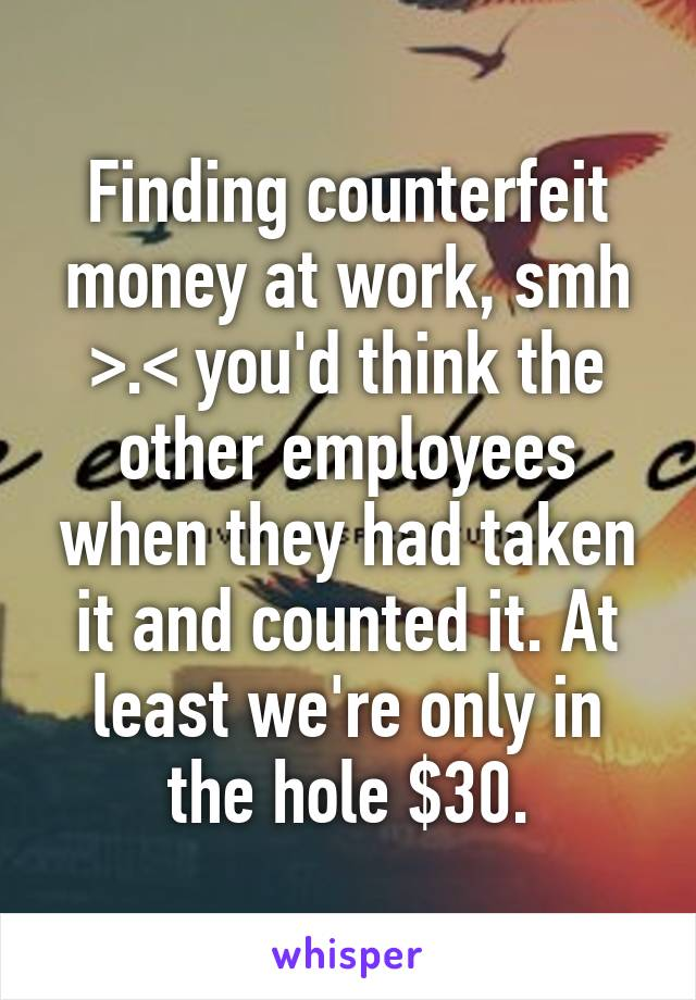 Finding counterfeit money at work, smh >.< you'd think the other employees when they had taken it and counted it. At least we're only in the hole $30.