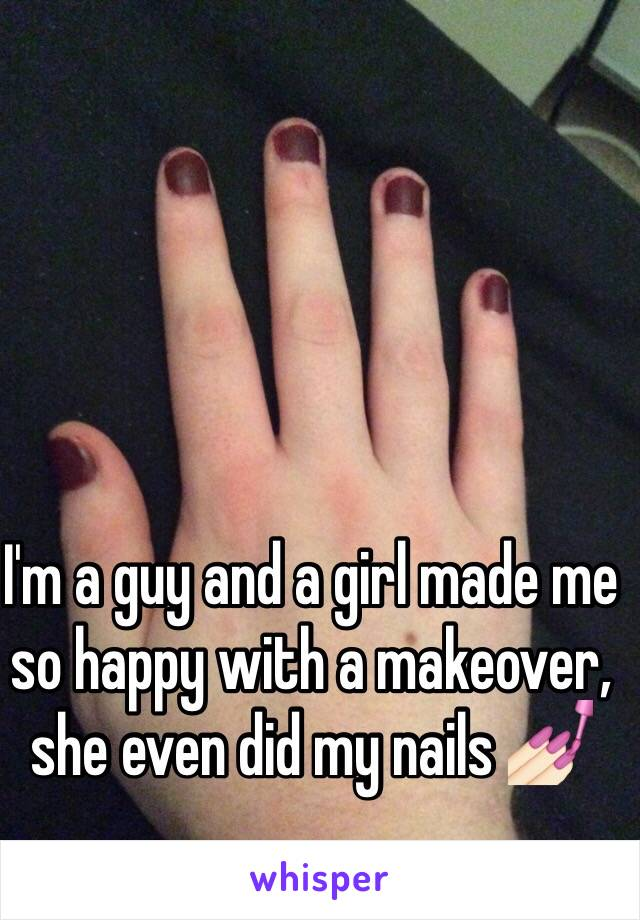 I'm a guy and a girl made me so happy with a makeover, she even did my nails 💅🏻
