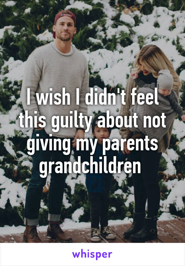 I wish I didn't feel this guilty about not giving my parents grandchildren