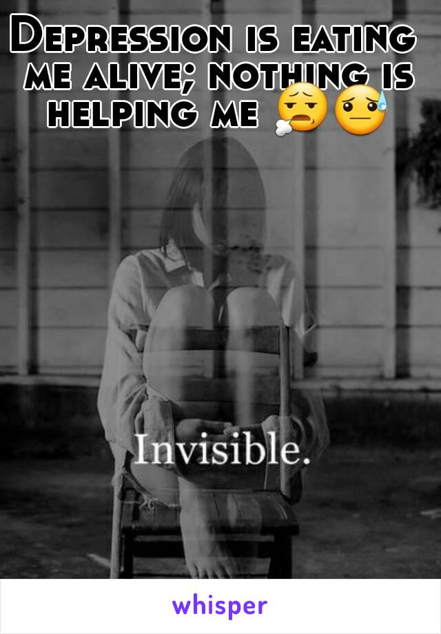 Depression is eating me alive; nothing is helping me 😧😓