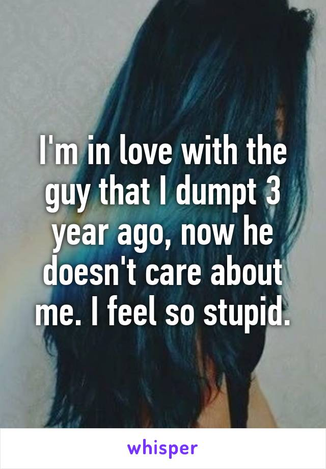I'm in love with the guy that I dumpt 3 year ago, now he doesn't care about me. I feel so stupid.