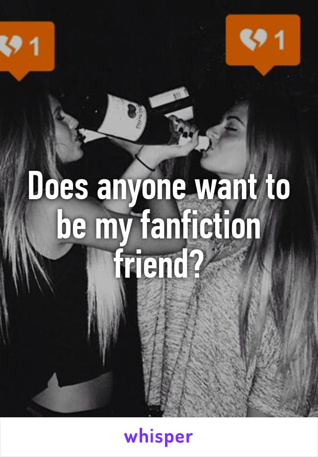 Does anyone want to be my fanfiction friend?