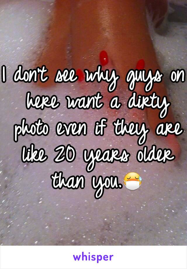 I don't see why guys on here want a dirty photo even if they are like 20 years older than you.😷