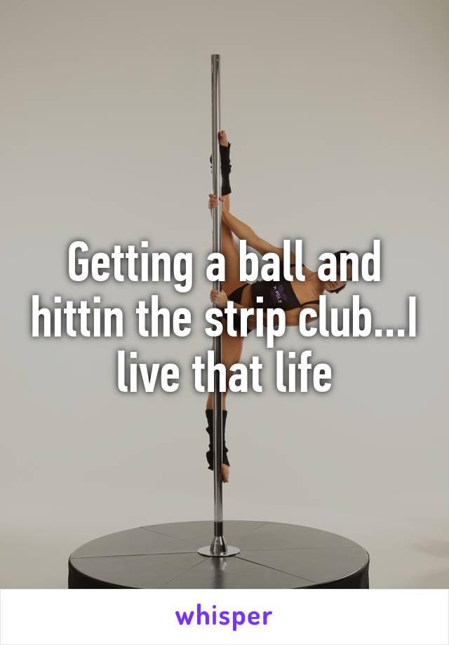 Getting a ball and hittin the strip club...I live that life