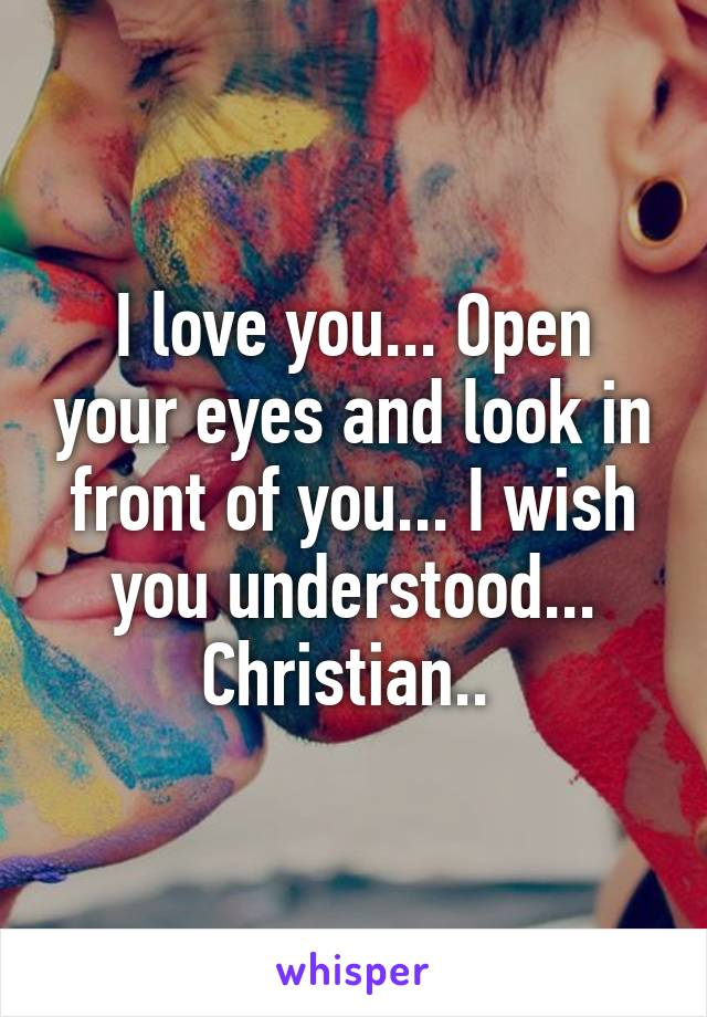 I love you... Open your eyes and look in front of you... I wish you understood... Christian..
