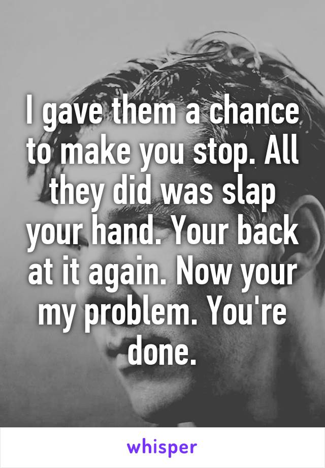 I gave them a chance to make you stop. All they did was slap your hand. Your back at it again. Now your my problem. You're done.