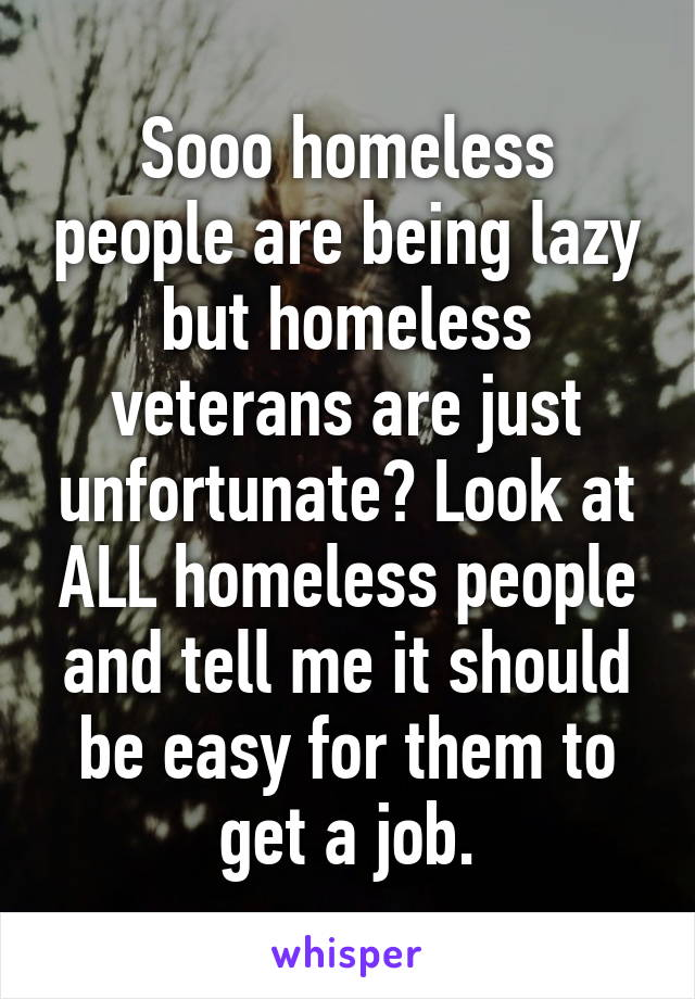Sooo homeless people are being lazy but homeless veterans are just unfortunate? Look at ALL homeless people and tell me it should be easy for them to get a job.