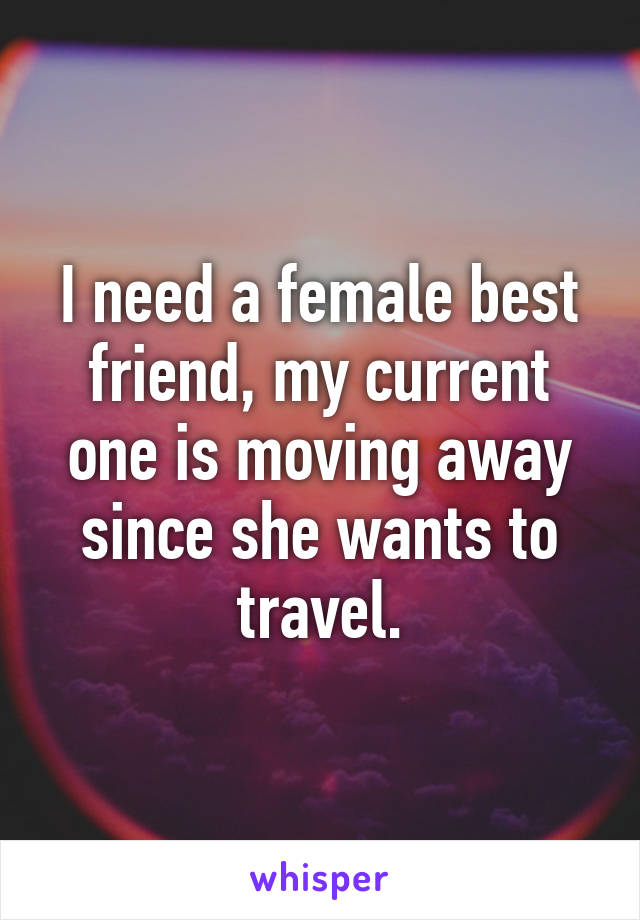 I need a female best friend, my current one is moving away since she wants to travel.