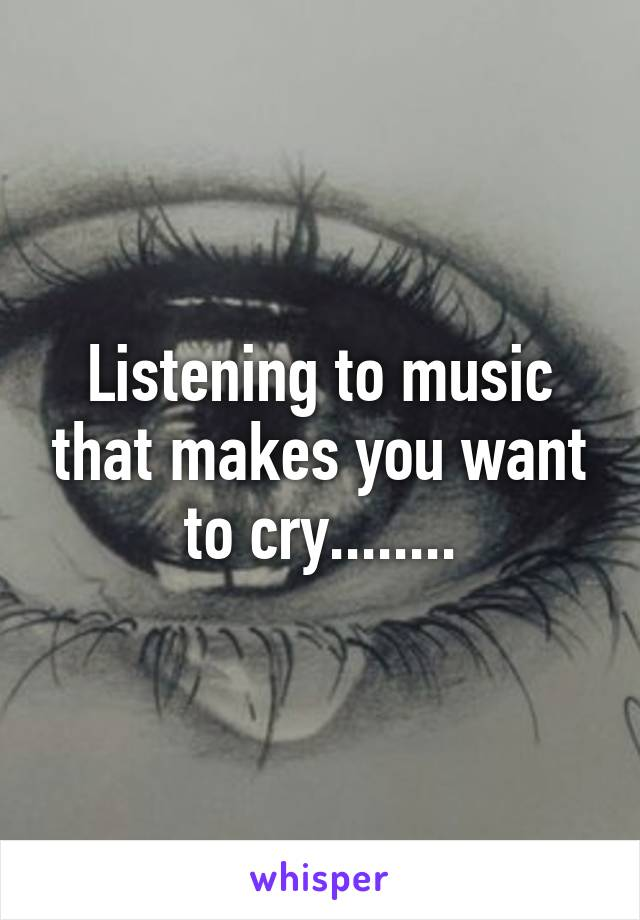 Listening to music that makes you want to cry........