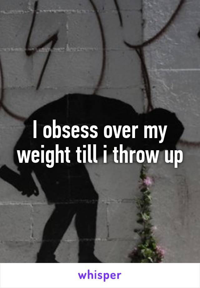 I obsess over my weight till i throw up