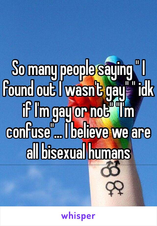 "So many people saying "" I found out I wasn't gay"" "" idk if I'm gay or not"" ""I'm confuse""... I believe we are all bisexual humans"