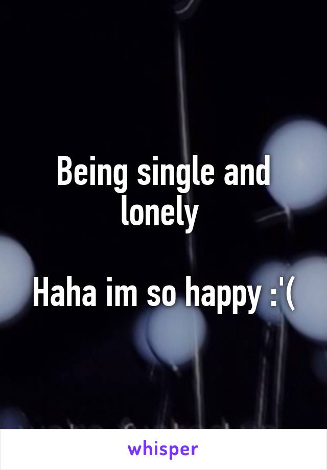 Being single and lonely   Haha im so happy :'(